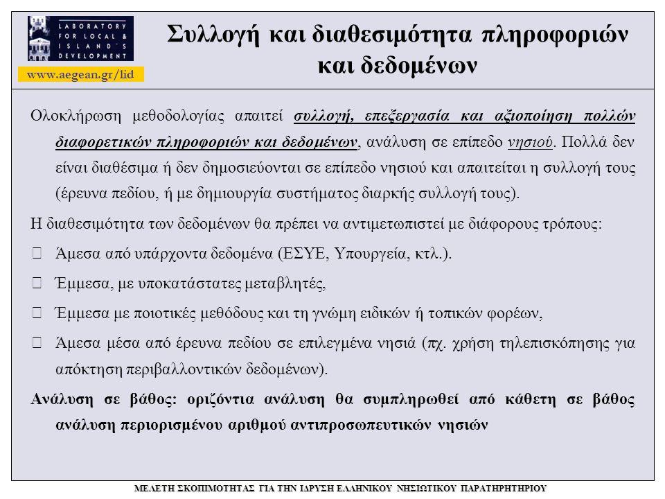 www.aegean.gr/lid ΜΕΛΕΤΗ ΣΚΟΠΙΜΟΤΗΤΑΣ ΓΙΑ ΤΗΝ ΙΔΡΥΣΗ ΕΛΛΗΝΙΚΟΥ ΝΗΣΙΩΤΙΚΟΥ ΠΑΡΑΤΗΡΗΤΗΡΙΟΥ Συλλογή και διαθεσιμότητα πληροφοριών και δεδομένων Ολοκλήρωση μεθοδολογίας απαιτεί συλλογή, επεξεργασία και αξιοποίηση πολλών διαφορετικών πληροφοριών και δεδομένων, ανάλυση σε επίπεδο νησιού.