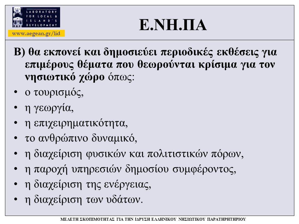 www.aegean.gr/lid ΜΕΛΕΤΗ ΣΚΟΠΙΜΟΤΗΤΑΣ ΓΙΑ ΤΗΝ ΙΔΡΥΣΗ ΕΛΛΗΝΙΚΟΥ ΝΗΣΙΩΤΙΚΟΥ ΠΑΡΑΤΗΡΗΤΗΡΙΟΥ Ε.ΝΗ.ΠΑ Β) θα εκπονεί και δημοσιεύει περιοδικές εκθέσεις για επιμέρους θέματα που θεωρούνται κρίσιμα για τον νησιωτικό χώρο όπως: •ο τουρισμός, •η γεωργία, •η επιχειρηματικότητα, •το ανθρώπινο δυναμικό, •η διαχείριση φυσικών και πολιτιστικών πόρων, •η παροχή υπηρεσιών δημοσίου συμφέροντος, •η διαχείριση της ενέργειας, •η διαχείριση των υδάτων.