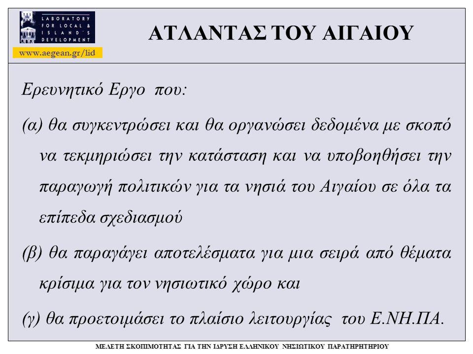 www.aegean.gr/lid ΜΕΛΕΤΗ ΣΚΟΠΙΜΟΤΗΤΑΣ ΓΙΑ ΤΗΝ ΙΔΡΥΣΗ ΕΛΛΗΝΙΚΟΥ ΝΗΣΙΩΤΙΚΟΥ ΠΑΡΑΤΗΡΗΤΗΡΙΟΥ ΑΤΛΑΝΤΑΣ ΤΟΥ ΑΙΓΑΙΟΥ Ερευνητικό Εργο που: (α) θα συγκεντρώσει και θα οργανώσει δεδομένα με σκοπό να τεκμηριώσει την κατάσταση και να υποβοηθήσει την παραγωγή πολιτικών για τα νησιά του Αιγαίου σε όλα τα επίπεδα σχεδιασμού (β) θα παραγάγει αποτελέσματα για μια σειρά από θέματα κρίσιμα για τον νησιωτικό χώρο και (γ) θα προετοιμάσει το πλαίσιο λειτουργίας του Ε.ΝΗ.ΠΑ.