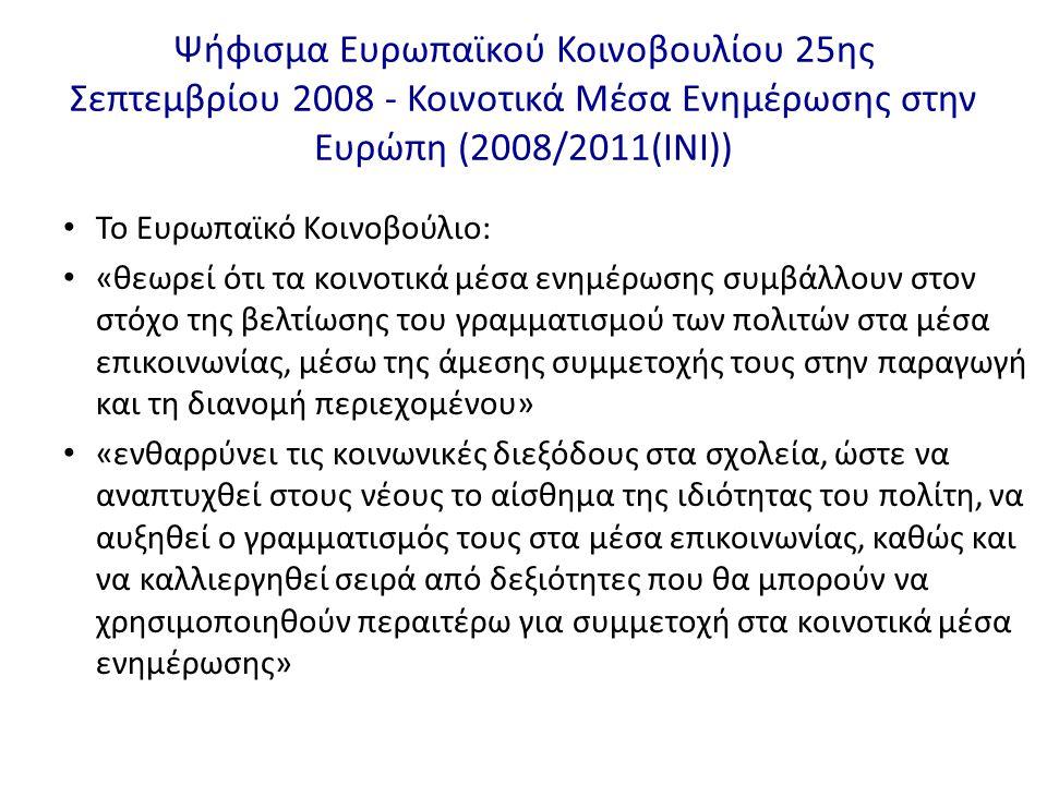 Ψήφισμα Ευρωπαϊκού Κοινοβουλίου 25ης Σεπτεμβρίου 2008 - Κοινοτικά Μέσα Ενημέρωσης στην Ευρώπη (2008/2011(INI)) • Το Ευρωπαϊκό Κοινοβούλιο: • «θεωρεί ότι τα κοινοτικά μέσα ενημέρωσης συμβάλλουν στον στόχο της βελτίωσης του γραμματισμού των πολιτών στα μέσα επικοινωνίας, μέσω της άμεσης συμμετοχής τους στην παραγωγή και τη διανομή περιεχομένου» • «ενθαρρύνει τις κοινωνικές διεξόδους στα σχολεία, ώστε να αναπτυχθεί στους νέους το αίσθημα της ιδιότητας του πολίτη, να αυξηθεί ο γραμματισμός τους στα μέσα επικοινωνίας, καθώς και να καλλιεργηθεί σειρά από δεξιότητες που θα μπορούν να χρησιμοποιηθούν περαιτέρω για συμμετοχή στα κοινοτικά μέσα ενημέρωσης»
