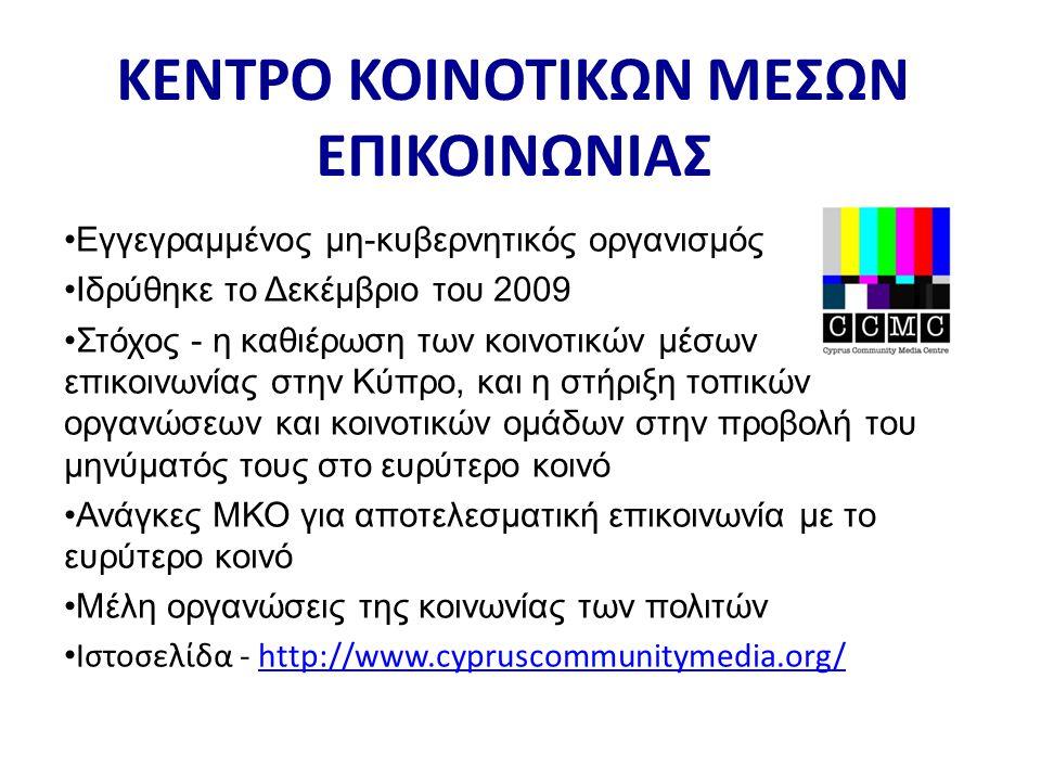 •Εγγεγραμμένος μη-κυβερνητικός οργανισμός •Ιδρύθηκε το Δεκέμβριο του 2009 •Στόχος - η καθιέρωση των κοινοτικών μέσων επικοινωνίας στην Κύπρο, και η στήριξη τοπικών οργανώσεων και κοινοτικών ομάδων στην προβολή του μηνύματός τους στο ευρύτερο κοινό •Ανάγκες ΜΚΟ για αποτελεσματική επικοινωνία με το ευρύτερο κοινό •Μέλη οργανώσεις της κοινωνίας των πολιτών • Ιστοσελίδα - http://www.cypruscommunitymedia.org/http://www.cypruscommunitymedia.org/ ΚΕΝΤΡΟ ΚΟΙΝΟΤΙΚΩΝ ΜΕΣΩΝ ΕΠΙΚΟΙΝΩΝΙΑΣ