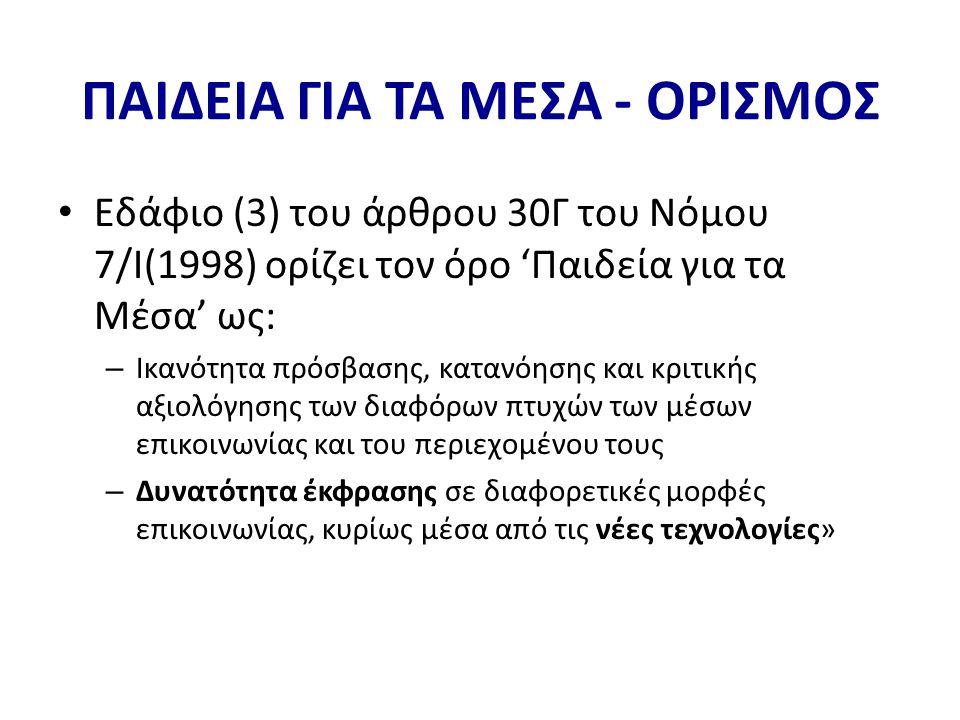 ΠΑΙΔΕΙΑ ΓΙΑ ΤΑ ΜΕΣΑ - ΟΡΙΣΜΟΣ • Εδάφιο (3) του άρθρου 30Γ του Νόμου 7/Ι(1998) ορίζει τον όρο 'Παιδεία για τα Μέσα' ως: – Ικανότητα πρόσβασης, κατανόησης και κριτικής αξιολόγησης των διαφόρων πτυχών των μέσων επικοινωνίας και του περιεχομένου τους – Δυνατότητα έκφρασης σε διαφορετικές μορφές επικοινωνίας, κυρίως μέσα από τις νέες τεχνολογίες»