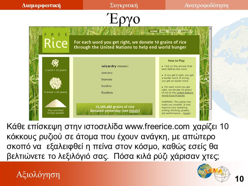 Αξιολόγηση 10 ΔιαμορφωτικήΣυγκριτικήΑνατροφοδότηση Κάθε επίσκεψη στην ιστοσελίδα www.freerice.com χαρίζει 10 κόκκους ρυζιού σε άτομα που έχουν ανάγκη, με απώτερο σκοπό να εξαλειφθεί η πείνα στον κόσμο, καθώς εσείς θα βελτιώνετε το λεξιλόγιό σας.