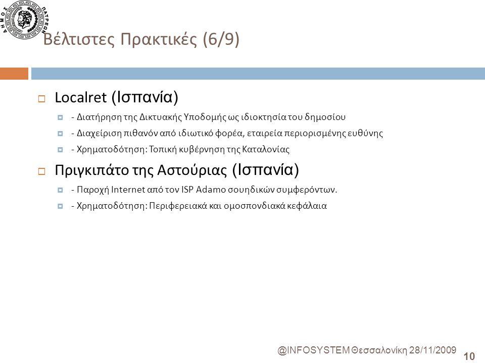 10 @INFOSYSTEM Θεσσαλονίκη 28/11/2009 Βέλτιστες Πρακτικές (6/9)  Localret (Ισπανία)  - Διατήρηση της Δικτυακής Υποδομής ως ιδιοκτησία του δημοσίου  - Διαχείριση πιθανόν από ιδιωτικό φορέα, εταιρεία περιορισμένης ευθύνης  - Χρηματοδότηση: Τοπική κυβέρνηση της Καταλονίας  Πριγκιπάτο της Αστούριας (Ισπανία)  - Παροχή Internet από τον ISP Adamo σουηδικών συμφερόντων.