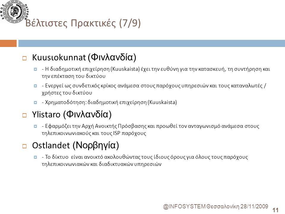 11 @INFOSYSTEM Θεσσαλονίκη 28/11/2009 Βέλτιστες Πρακτικές (7/9)  Kuusιokunnat (Φινλανδία)  - Η διαδημοτική επιχείρηση (Kuuskaista) έχει την ευθύνη για την κατασκευή, τη συντήρηση και την επέκταση του δικτύου  - Ενεργεί ως συνδετικός κρίκος ανάμεσα στους παρόχους υπηρεσιών και τους καταναλωτές / χρήστες του δικτύου  - Χρηματοδότηση: διαδημοτική επιχείρηση (Kuuskaista)  Ylistaro (Φινλανδία)  - Εφαρμόζει την Αρχή Ανοικτής Πρόσβασης και προωθεί τον ανταγωνισμό ανάμεσα στους τηλεπικοινωνιακούς και τους ISP παρόχους  Ostlandet (Νορβηγία)  - Το δίκτυο είναι ανοικτό ακολουθώντας τους ίδιους όρους για όλους τους παρόχους τηλεπικοινωνιακών και διαδικτυακών υπηρεσιών