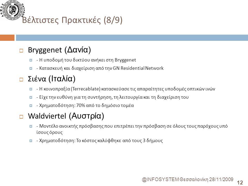 12 @INFOSYSTEM Θεσσαλονίκη 28/11/2009 Βέλτιστες Πρακτικές (8/9)  Bryggenet (Δανία)  - Η υποδομή του δικτύου ανήκει στη Bryggenet  - Κατασκευή και διαχείριση από την GN Residential Network  Σιένα (Ιταλία)  - Η κοινοπραξία (Terrecablate) κατασκεύασε τις απαραίτητες υποδομές οπτικών ινών  - Είχε την ευθύνη για τη συντήρηση, τη λειτουργία και τη διαχείριση του  - Χρηματοδότηση: 70% από το δημόσιο τομέα  Waldviertel (Αυστρία)  - Μοντέλο ανοικτής πρόσβασης που επιτρέπει την πρόσβαση σε όλους τους παρόχους υπό ίσους όρους  - Χρηματοδότηση: Το κόστος καλύφθηκε από τους 3 δήμους