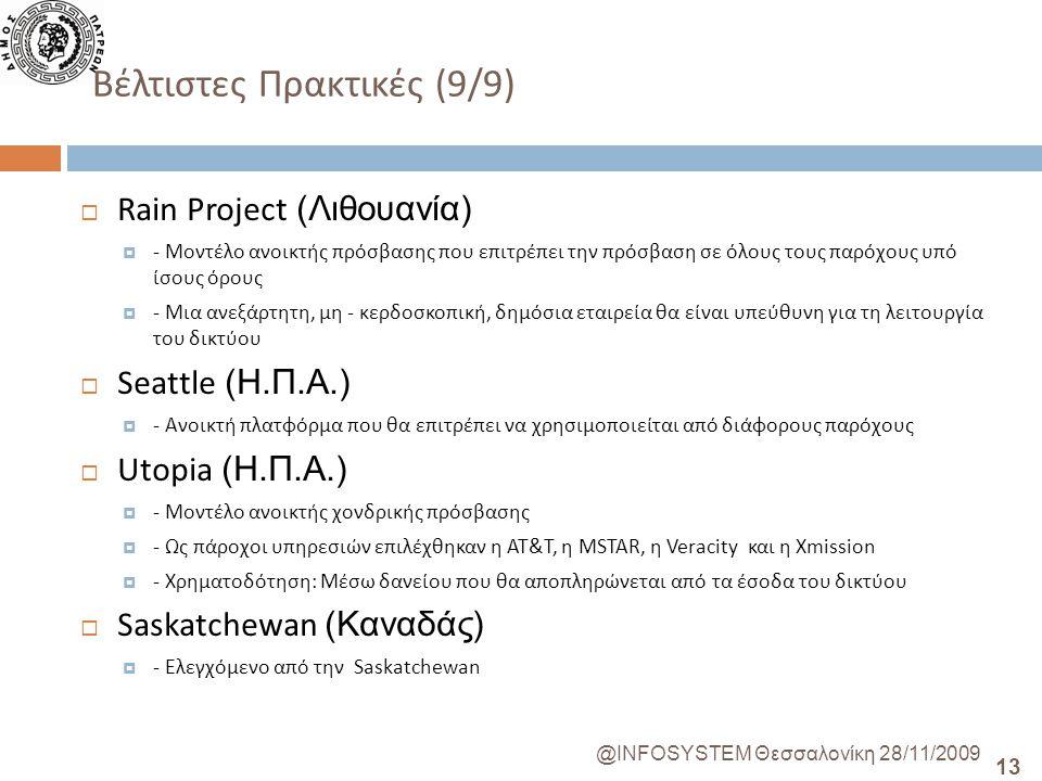 13 @INFOSYSTEM Θεσσαλονίκη 28/11/2009 Βέλτιστες Πρακτικές (9/9)  Rain Project (Λιθουανία)  - Μοντέλο ανοικτής πρόσβασης που επιτρέπει την πρόσβαση σε όλους τους παρόχους υπό ίσους όρους  - Μια ανεξάρτητη, μη - κερδοσκοπική, δημόσια εταιρεία θα είναι υπεύθυνη για τη λειτουργία του δικτύου  Seattle (Η.Π.Α.)  - Ανοικτή πλατφόρμα που θα επιτρέπει να χρησιμοποιείται από διάφορους παρόχους  Utopia (Η.Π.Α.)  - Μοντέλο ανοικτής χονδρικής πρόσβασης  - Ως πάροχοι υπηρεσιών επιλέχθηκαν η AT&T, η MSTAR, η Veracity και η Xmission  - Χρηματοδότηση: Μέσω δανείου που θα αποπληρώνεται από τα έσοδα του δικτύου  Saskatchewan (Καναδάς)  - Ελεγχόμενο από την Saskatchewan