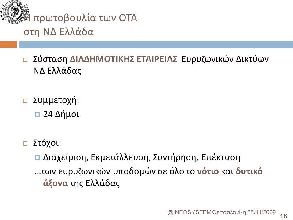 18 @INFOSYSTEM Θεσσαλονίκη 28/11/2009 Η πρωτοβουλία των ΟΤΑ στη ΝΔ Ελλάδα  Σύσταση ΔΙΑΔΗΜΟΤΙΚΗΣ ΕΤΑΙΡΕΙΑΣ Ευρυζωνικών Δικτύων ΝΔ Ελλάδας  Συμμετοχή :  24 Δήμοι  Στόχοι :  Διαχείριση, Εκμετάλλευση, Συντήρηση, Επέκταση … των ευρυζωνικών υποδομών σε όλο το νότιο και δυτικό άξονα της Ελλάδας