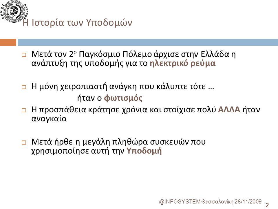 2 @INFOSYSTEM Θεσσαλονίκη 28/11/2009  Μετά τον 2 ο Παγκόσμιο Πόλεμο άρχισε στην Ελλάδα η ανάπτυξη της υποδομής για το ηλεκτρικό ρεύμα  Η μόνη χειροπιαστ ή ανάγκη που κάλυπτε τότε … ήταν ο φωτισμός  Η προσπάθεια κράτησε χρόνια και στοίχισε πολύ ΑΛΛΑ ήταν αναγκαία  Μετά ήρθε η μεγάλη πληθώρα συσκευών που χρησιμοποίησε αυτή την Υποδομή H Ιστορία των Υποδομών