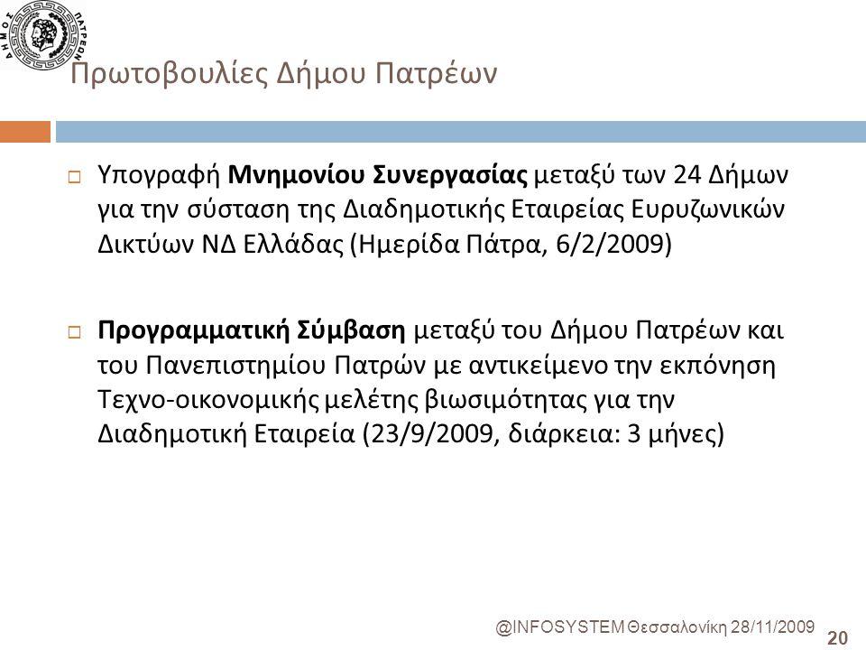 20 @INFOSYSTEM Θεσσαλονίκη 28/11/2009 Πρωτοβουλίες Δήμου Πατρέων  Υπογραφή Μνημονίου Συνεργασίας μεταξύ των 24 Δήμων για την σύσταση της Διαδημοτικής Εταιρείας Ευρυζωνικών Δικτύων ΝΔ Ελλάδας ( Ημερίδα Πάτρα, 6/2/2009)  Προγραμματική Σύμβαση μεταξύ του Δήμου Πατρέων και του Πανεπιστημίου Πατρών με αντικείμενο την εκπόνηση Τεχνο - οικονομικής μελέτης βιωσιμότητας για την Διαδημοτική Εταιρεία (23/9/2009, διάρκεια : 3 μήνες )
