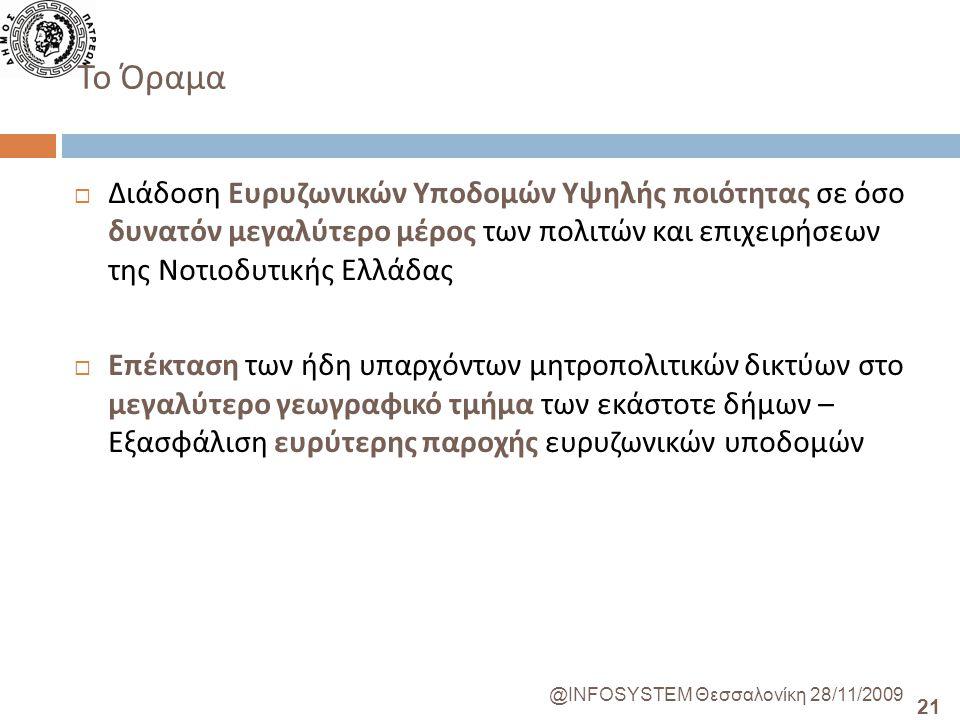 21 @INFOSYSTEM Θεσσαλονίκη 28/11/2009 Το Όραμα  Διάδοση Ευρυζωνικών Υποδομών Υψηλής ποιότητας σε όσο δυνατόν μεγαλύτερο μέρος των πολιτών και επιχειρήσεων της Νοτιοδυτικής Ελλάδας  Επέκταση των ήδη υπαρχόντων μητροπολιτικών δικτύων στο μεγαλύτερο γεωγραφικό τμήμα των εκάστοτε δήμων – Εξασφάλιση ευρύτερης παροχής ευρυζωνικών υποδομών