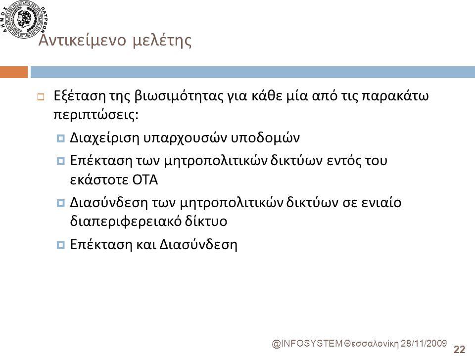 22 @INFOSYSTEM Θεσσαλονίκη 28/11/2009 Αντικείμενο μελέτης  Εξέταση της βιωσιμότητας για κάθε μία από τις παρακάτω περιπτώσεις :  Διαχείριση υπαρχουσών υποδομών  Επέκταση των μητροπολιτικών δικτύων εντός του εκάστοτε ΟΤΑ  Διασύνδεση των μητροπολιτικών δικτύων σε ενιαίο διαπεριφερειακό δίκτυο  Επέκταση και Διασύνδεση