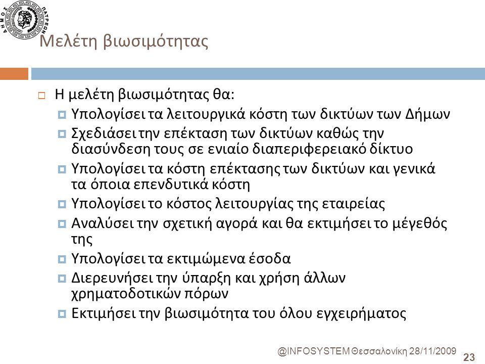 23 @INFOSYSTEM Θεσσαλονίκη 28/11/2009 Μελέτη βιωσιμότητας  Η μελέτη βιωσιμότητας θα :  Υπολογίσει τα λειτουργικά κόστη των δικτύων των Δήμων  Σχεδιάσει την επέκταση των δικτύων καθώς την διασύνδεση τους σε ενιαίο διαπεριφερειακό δίκτυο  Υπολογίσει τα κόστη επέκτασης των δικτύων και γενικά τα όποια επενδυτικά κόστη  Υπολογίσει το κόστος λειτουργίας της εταιρείας  Αναλύσει την σχετική αγορά και θα εκτιμήσει το μέγεθός της  Υπολογίσει τα εκτιμώμενα έσοδα  Διερευνήσει την ύπαρξη και χρήση άλλων χρηματοδοτικών πόρων  Εκτιμήσει την βιωσιμότητα του όλου εγχειρήματος
