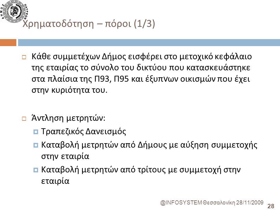 28 @INFOSYSTEM Θεσσαλονίκη 28/11/2009 Χρηματοδότηση – πόροι (1/3)  Κάθε συμμετέχων Δήμος εισφέρει στο μετοχικό κεφάλαιο της εταιρίας το σύνολο του δικτύου που κατασκευάστηκε στα πλαίσια της Π 93, Π 95 και έξυπ ν ων οικισμών που έχει στην κυριότητα του.
