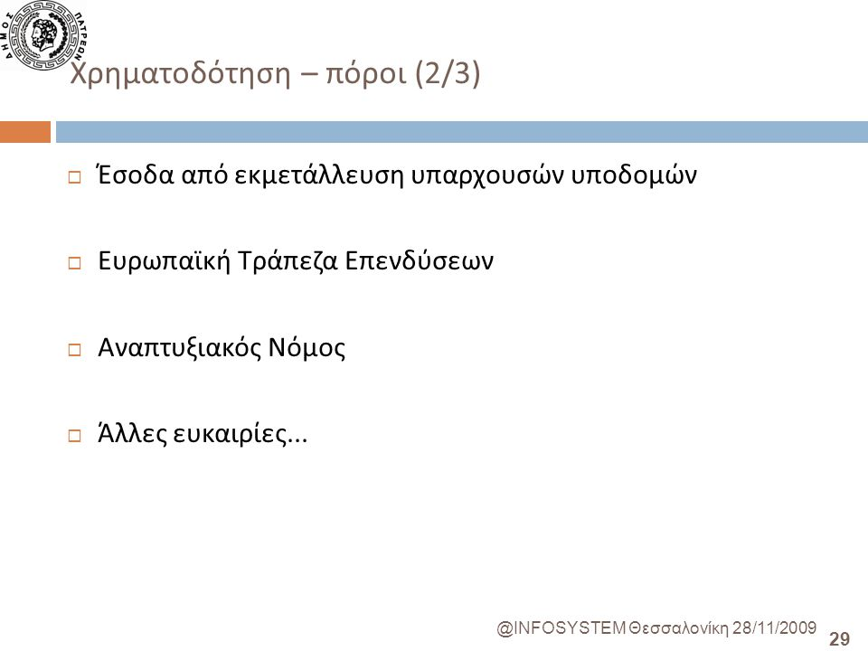 29 @INFOSYSTEM Θεσσαλονίκη 28/11/2009 Χρηματοδότηση – πόροι (2/3)  Έσοδα από εκμετάλλευση υπαρχουσών υποδομών  Ευρωπαϊκή Τράπεζα Επενδύσεων  Αναπτυξιακός Νόμος  Άλλες ευκαιρίες...