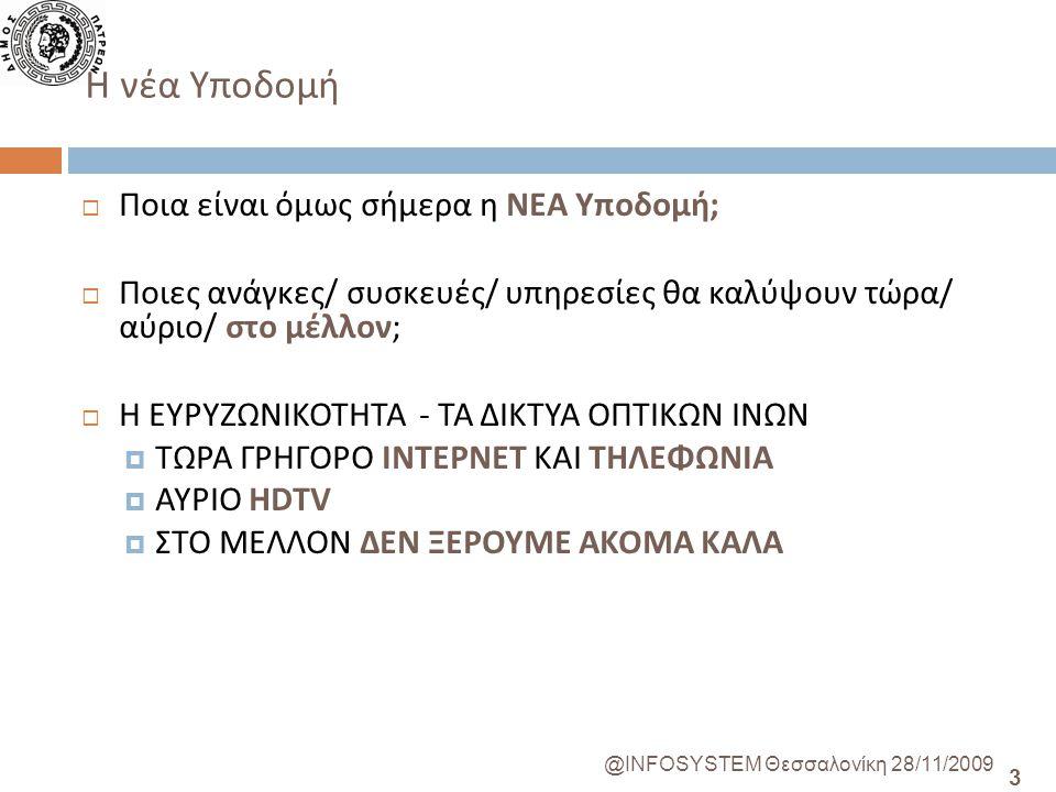 3 @INFOSYSTEM Θεσσαλονίκη 28/11/2009  Ποια είναι όμως σήμερα η ΝΕΑ Υποδομή;  Ποιες ανάγκες/ συσκευές/ υπηρεσίες θα καλύψουν τώρα/ αύριο/ στο μέλλον;  Η ΕΥΡΥΖΩΝΙΚΟΤΗΤΑ - ΤΑ ΔΙΚΤΥΑ ΟΠΤΙΚΩΝ ΙΝΩΝ  ΤΩΡΑ ΓΡΗΓΟΡΟ ΙΝΤΕΡΝΕΤ ΚΑΙ ΤΗΛΕΦΩΝΙΑ  ΑΥΡΙΟ HDTV  ΣΤΟ ΜΕΛΛΟΝ ΔΕΝ ΞΕΡΟΥΜΕ AKOMA ΚΑΛΑ H νέα Υποδομή