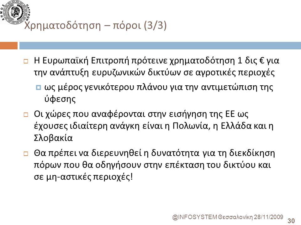 30 @INFOSYSTEM Θεσσαλονίκη 28/11/2009 Χρηματοδότηση – πόροι (3/3)  Η Ευρωπαϊκή Επιτροπή πρότεινε χρηματοδότηση 1 δις € για την ανάπτυξη ευρυζωνικών δικτύων σε αγροτικές περιοχές  ως μέρος γενικότερου πλάνου για την αντιμετώπιση της ύφεσης  Οι χώρες που αναφέρονται στην εισήγηση της ΕΕ ως έχουσες ιδιαίτερη ανάγκη είναι η Πολωνία, η Ελλάδα και η Σλοβακία  Θα πρέπει να διερευνηθεί η δυνατότητα για τη διεκδίκηση πόρων που θα οδηγήσουν στην επέκταση του δικτύου και σε μη - αστικές περιοχές !