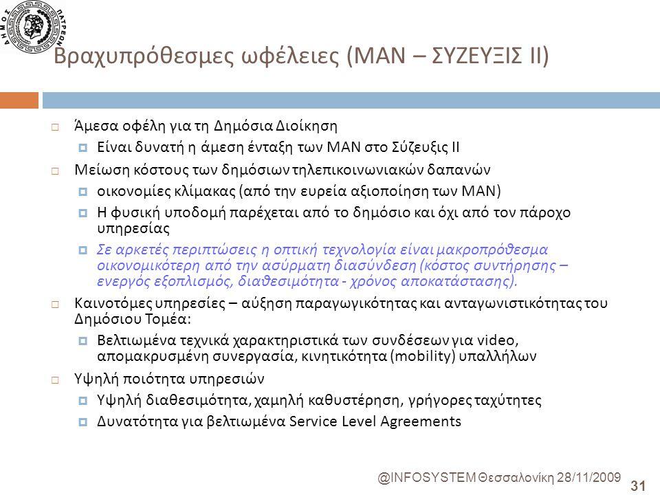 31 @INFOSYSTEM Θεσσαλονίκη 28/11/2009 Βραχυπρόθεσμες ωφέλειες ( ΜΑΝ – ΣΥΖΕΥΞΙΣ ΙΙ )  Άμεσα οφέλη για τη Δημόσια Διοίκηση  Είναι δυνατή η άμεση ένταξη των ΜΑΝ στο Σύζευξις ΙΙ  Μείωση κόστους των δημόσιων τηλεπικοινωνιακών δαπανών  οικονομίες κλίμακας (από την ευρεία αξιοποίηση των ΜΑΝ )  Η φυσική υποδομή παρέχεται από το δημόσιο και όχι από τον πάροχο υπηρεσίας  Σε αρκετές περιπτώσεις η οπτική τεχνολογία είναι μακροπρόθεσμα οικονομικότερη από την ασύρματη διασύνδεση ( κόστος συντήρησης – ενεργός εξοπλισμός, διαθεσιμότητα - χρόνος αποκατάστασης ).