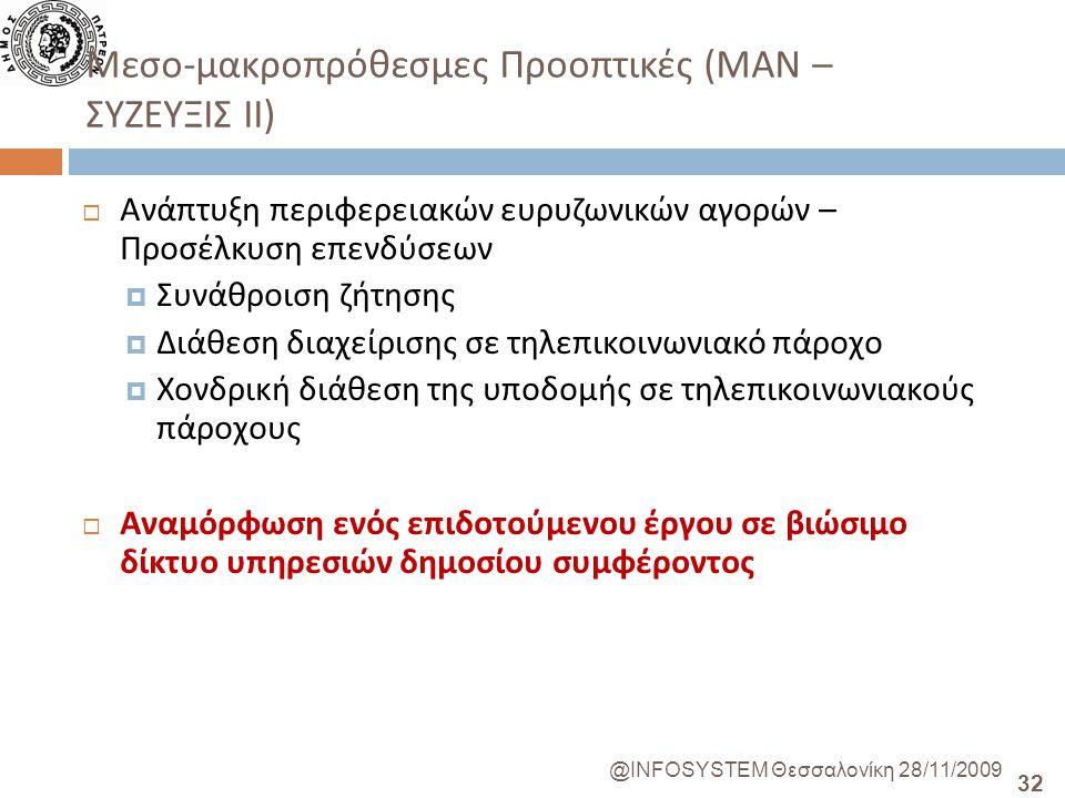 32 @INFOSYSTEM Θεσσαλονίκη 28/11/2009 Μεσο - μακροπρόθεσμες Προοπτικές ( ΜΑΝ – ΣΥΖΕΥΞΙΣ ΙΙ )  Ανάπτυξη περιφερειακών ευρυζωνικών αγορών – Προσέλκυση επενδύσεων  Συνάθροιση ζήτησης  Διάθεση διαχείρισης σε τηλεπικοινωνιακό πάροχο  Χονδρική διάθεση της υποδομής σε τηλεπικοινωνιακούς πάροχους  Αναμόρφωση ενός επιδοτούμενου έργου σε βιώσιμο δίκτυο υπηρεσιών δημοσίου συμφέροντος
