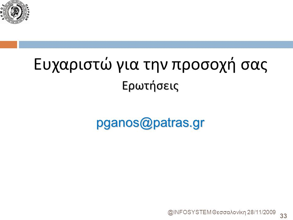 33 @INFOSYSTEM Θεσσαλονίκη 28/11/2009 Ευχαριστώ για την προσοχή σαςΕρωτήσειςpganos@patras.gr
