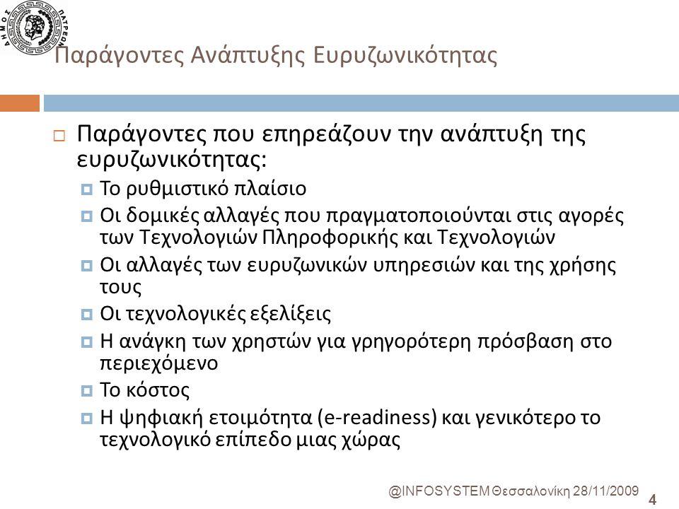 4 @INFOSYSTEM Θεσσαλονίκη 28/11/2009 Παράγοντες Ανάπτυξης Ευρυζωνικότητας  Παράγοντες που επηρεάζουν την ανάπτυξη της ευρυζωνικότητας:  Το ρυθμιστικό πλαίσιο  Οι δομικές αλλαγές που πραγματοποιούνται στις αγορές των Τεχνολογιών Πληροφορικής και Τεχνολογιών  Οι αλλαγές των ευρυζωνικών υπηρεσιών και της χρήσης τους  Οι τεχνολογικές εξελίξεις  Η ανάγκη των χρηστών για γρηγορότερη πρόσβαση στο περιεχόμενο  Το κόστος  Η ψηφιακή ετοιμότητα (e-readiness) και γενικότερο το τεχνολογικό επίπεδο μιας χώρας