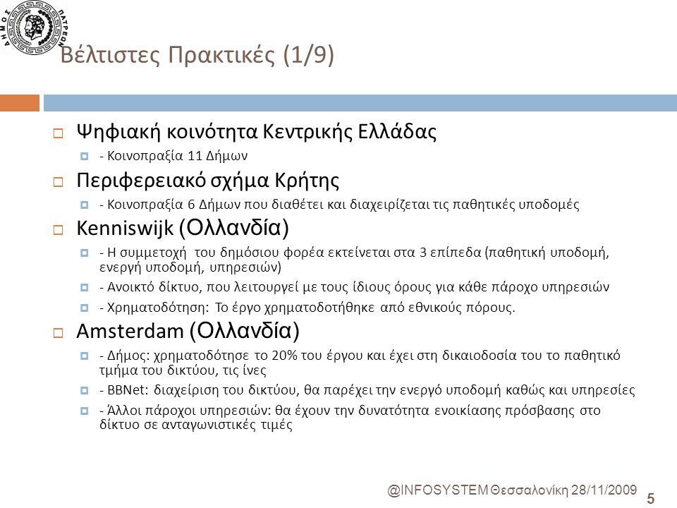 5 @INFOSYSTEM Θεσσαλονίκη 28/11/2009 Βέλτιστες Πρακτικές (1/9)  Ψηφιακή κοινότητα Κεντρικής Ελλάδας  - Κοινοπραξία 11 Δήμων  Περιφερειακό σχήμα Κρήτης  - Κοινοπραξία 6 Δήμων που διαθέτει και διαχειρίζεται τις παθητικές υποδομές  Kenniswijk (Ολλανδία)  - Η συμμετοχή του δημόσιου φορέα εκτείνεται στα 3 επίπεδα (παθητική υποδομή, ενεργή υποδομή, υπηρεσιών)  - Ανοικτό δίκτυο, που λειτουργεί με τους ίδιους όρους για κάθε πάροχο υπηρεσιών  - Χρηματοδότηση: Το έργο χρηματοδοτήθηκε από εθνικούς πόρους.