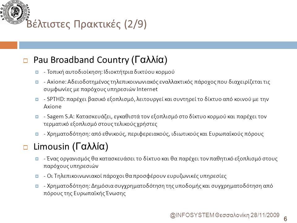 6 @INFOSYSTEM Θεσσαλονίκη 28/11/2009 Βέλτιστες Πρακτικές (2/9)  Pau Broadband Country (Γαλλία)  - Τοπική αυτοδιοίκηση: Ιδιοκτήτρια δικτύου κορμού  - Axione: Αδειοδοτημένος τηλεπικοινωνιακός εναλλακτικός πάροχος που διαχειρίζεται τις συμφωνίες με παρόχους υπηρεσιών Ιnternet  - SPTHD: παρέχει βασικό εξοπλισμό, λειτουργεί και συντηρεί το δίκτυο από κοινού με την Axione  - Sagem S.A: Κατασκευάζει, εγκαθιστά τον εξοπλισμό στο δίκτυο κορμού και παρέχει τον τερματικό εξοπλισμό στους τελικούς χρήστες  - Χρηματοδότηση: από εθνικούς, περιφερειακούς, ιδιωτικούς και Ευρωπαϊκούς πόρους  Limousin (Γαλλία)  - Ένας οργανισμός θα κατασκευάσει το δίκτυο και θα παρέχει τον παθητικό εξοπλισμό στους παρόχους υπηρεσιών  - Οι Τηλεπικοινωνιακοί πάροχοι θα προσφέρουν ευρυζωνικές υπηρεσίες  - Χρηματοδότηση: Δημόσια συγχρηματοδότηση της υποδομής και συγχρηματοδότηση από πόρους της Ευρωπαϊκής Ένωσης