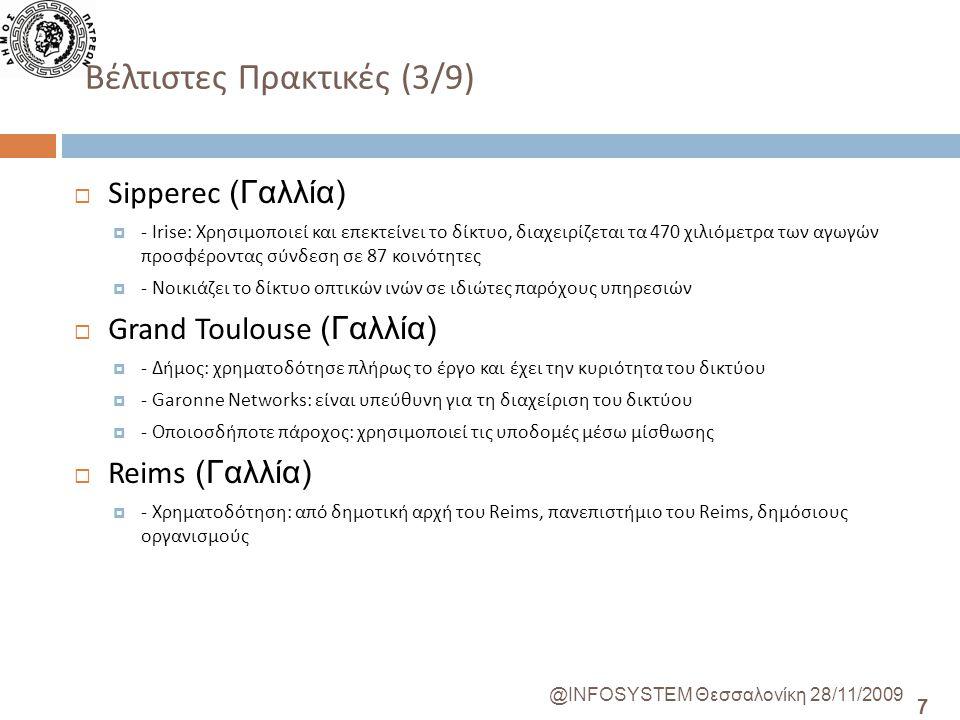 7 @INFOSYSTEM Θεσσαλονίκη 28/11/2009 Βέλτιστες Πρακτικές (3/9)  Sipperec (Γαλλία)  - Irise: Χρησιμοποιεί και επεκτείνει το δίκτυο, διαχειρίζεται τα 470 χιλιόμετρα των αγωγών προσφέροντας σύνδεση σε 87 κοινότητες  - Νοικιάζει το δίκτυο οπτικών ινών σε ιδιώτες παρόχους υπηρεσιών  Grand Toulouse (Γαλλία)  - Δήμος: χρηματοδότησε πλήρως το έργο και έχει την κυριότητα του δικτύου  - Garonne Networks: είναι υπεύθυνη για τη διαχείριση του δικτύου  - Οποιοσδήποτε πάροχος: χρησιμοποιεί τις υποδομές μέσω μίσθωσης  Reims (Γαλλία)  - Χρηματοδότηση: από δημοτική αρχή του Reims, πανεπιστήμιο του Reims, δημόσιους οργανισμούς