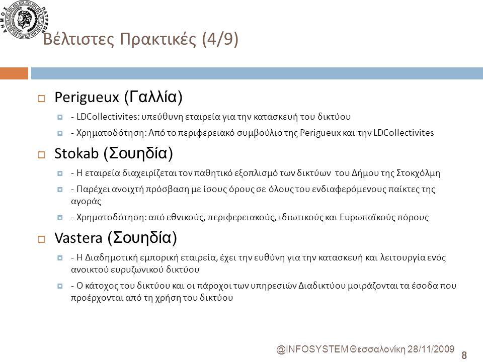 8 @INFOSYSTEM Θεσσαλονίκη 28/11/2009 Βέλτιστες Πρακτικές (4/9)  Perigueux (Γαλλία)  - LDCollectivites: υπεύθυνη εταιρεία για την κατασκευή του δικτύου  - Χρηματοδότηση: Από το περιφερειακό συμβούλιο της Perigueux και την LDCollectivites  Stokab (Σουηδία)  - Η εταιρεία διαχειρίζεται τον παθητικό εξοπλισμό των δικτύων του Δήμου της Στοκχόλμη  - Παρέχει ανοιχτή πρόσβαση με ίσους όρους σε όλους του ενδιαφερόμενους παίκτες της αγοράς  - Χρηματοδότηση: από εθνικούς, περιφερειακούς, ιδιωτικούς και Ευρωπαϊκούς πόρους  Vastera (Σουηδία)  - Η Διαδημοτική εμπορική εταιρεία, έχει την ευθύνη για την κατασκευή και λειτουργία ενός ανοικτού ευρυζωνικού δικτύου  - Ο κάτοχος του δικτύου και οι πάροχοι των υπηρεσιών Διαδικτύου μοιράζονται τα έσοδα που προέρχονται από τη χρήση του δικτύου