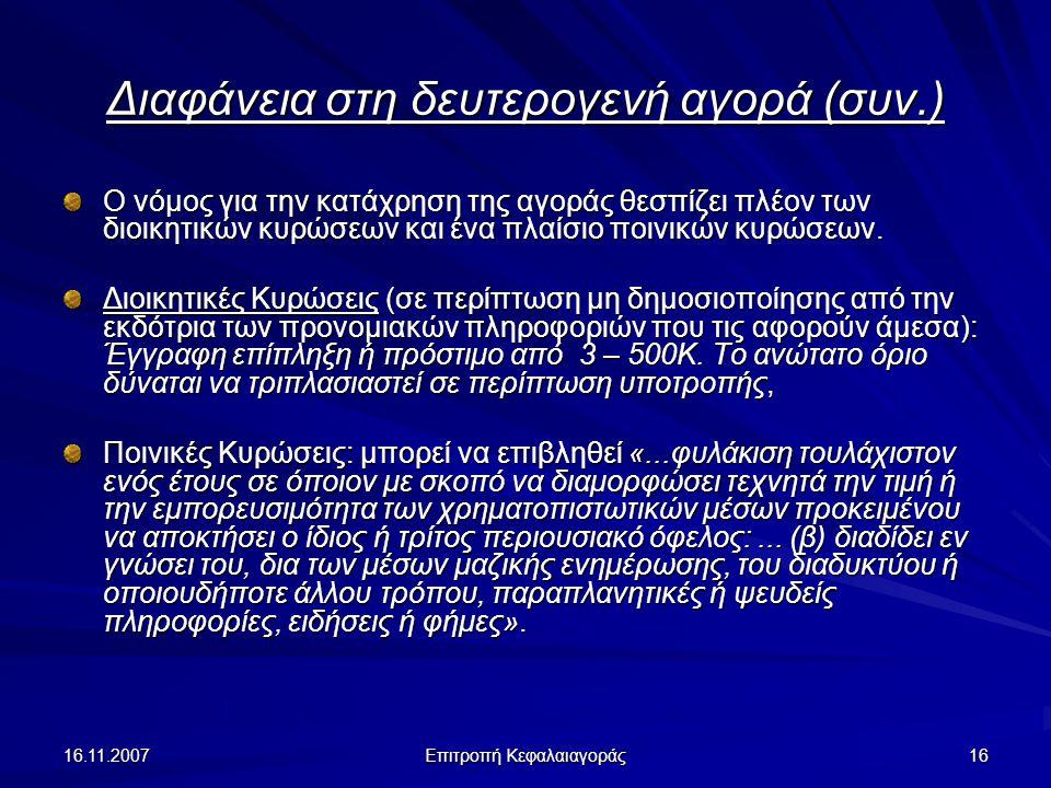 16.11.2007 Επιτροπή Κεφαλαιαγοράς 16 Διαφάνεια στη δευτερογενή αγορά (συν.) Ο νόμος για την κατάχρηση της αγοράς θεσπίζει πλέον των διοικητικών κυρώσεων και ένα πλαίσιο ποινικών κυρώσεων.