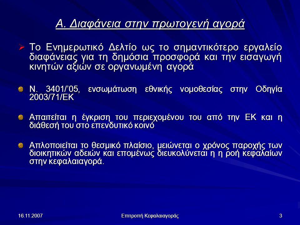 16.11.2007 Επιτροπή Κεφαλαιαγοράς 14 Διαφάνεια στη δευτερογενή αγορά (συν.) Χειραγώγηση αγοράς μέσω της μη τήρησης των υποχρεώσεων γνωστοποίησης του ν.3556/2007  χειραγώγηση με τη διάδοση, μέσω των μέσων μαζικής ενημέρωσης ή οπουδήποτε άλλου μέσου, πληροφοριών που είναι ψευδείς ή παραπλανητικές, ανεξάρτητα από τη διαπίστωση παράλειψης γνωστοποίησης ή ανεπαρκούς γνωστοποίησης ρυθμιζόμενων πληροφοριών  Παράδειγμα: Συντονισμένη συμπεριφορά προσώπων που αποκτούν ή εκχωρούν δικαιώματα ψήφου Παράλειψη γνωστοποίησης της σχετικής συμφωνίας και της επακόλουθης αύξησης της συμμετοχής των μερών στα δικαιώματα ψήφου ενδέχεται να συνιστά χειραγώγηση της αγοράς.