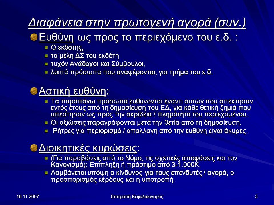 16.11.2007 Επιτροπή Κεφαλαιαγοράς 5 Διαφάνεια στην πρωτογενή αγορά (συν.) Ευθύνη ως προς το περιεχόμενο του ε.δ. : Ο εκδότης, τα μέλη ΔΣ του εκδότη τυ