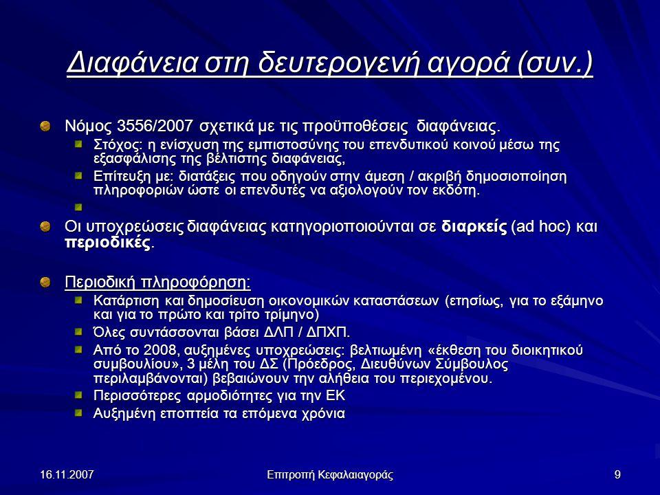16.11.2007 Επιτροπή Κεφαλαιαγοράς 10 Διαφάνεια στη δευτερογενή αγορά (συν.) Υποχρεώσεις διαρκούς πληροφόρησης Στο νόμο 3556/2007 : Για τους μετόχους να ενημερώνουν για την απόκτηση / διάθεση σημαντικών ποσοστών δικαιωμάτων ψήφου στις εισηγμένες εταιρίες, Για τις εκδότριες, να δημοσιοποιούν αυτές τις ρυθμιζόμενες πληροφορίες στο κοινό.