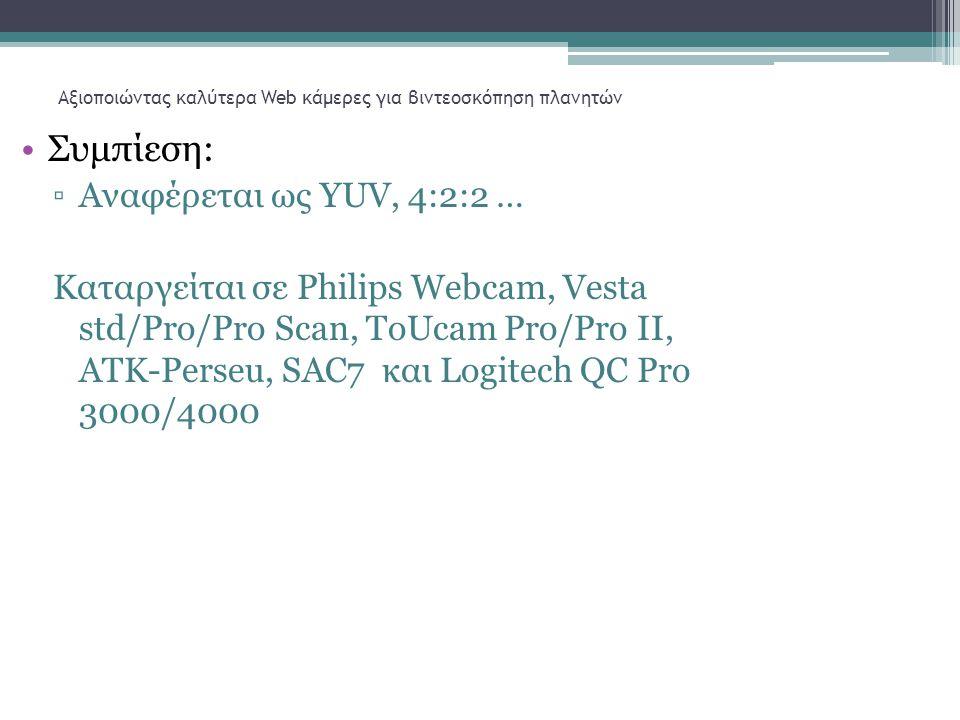 Αξιοποιώντας καλύτερα Web κάμερες για βιντεοσκόπηση πλανητών •Συμπίεση: ▫Αναφέρεται ως YUV, 4:2:2 … Καταργείται σε Philips Webcam, Vesta std/Pro/Pro Scan, ToUcam Pro/Pro II, ATK-Perseu, SAC7 και Logitech QC Pro 3000/4000