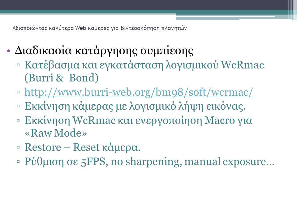 Αξιοποιώντας καλύτερα Web κάμερες για βιντεοσκόπηση πλανητών •Διαδικασία κατάργησης συμπίεσης ▫Κατέβασμα και εγκατάσταση λογισμικού WcRmac (Burri & Bond) ▫http://www.burri-web.org/bm98/soft/wcrmac/http://www.burri-web.org/bm98/soft/wcrmac/ ▫Εκκίνηση κάμερας με λογισμικό λήψη εικόνας.