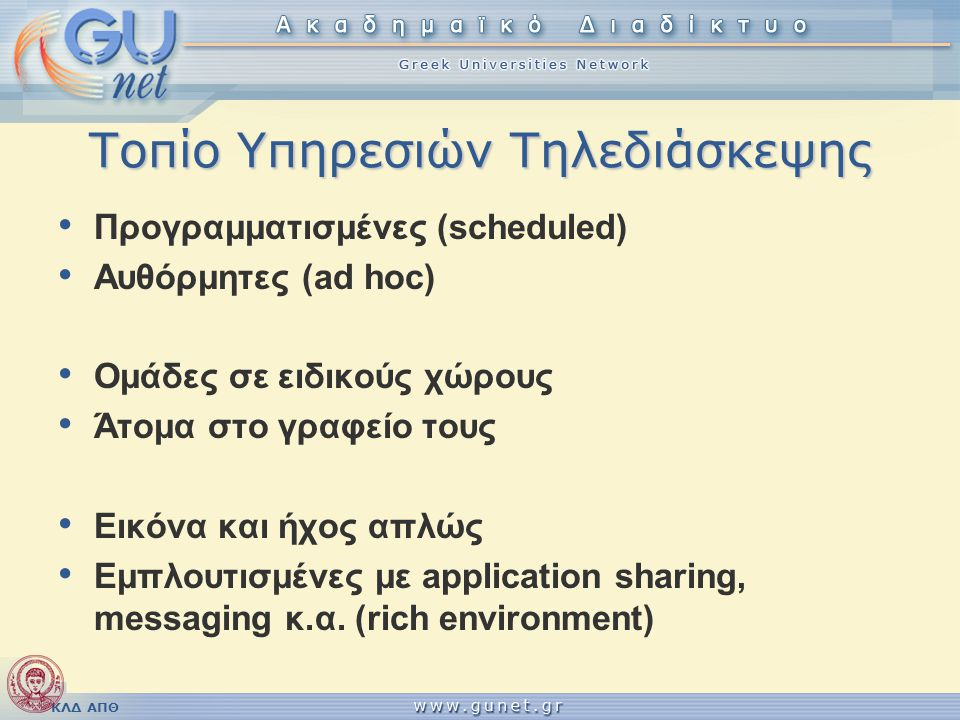 ΚΛΔ ΑΠΘ Τεχνολογίες Τηλεδιάσκεψης • Δρομολόγηση κλήσεων μέσω gatekeeper/proxy  μεταξύ endpoints  από endpoints προς κάποια υπηρεσία • Τηλεδιάσκεψη πολλών σημείων  Χωρίς ειδικούς εξυπηρετητές  Eξοπλισμός MCU  Λογισμικό MCU  Εξειδικευμένα services τρίτων