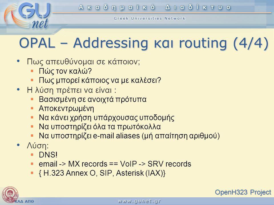 ΚΛΔ ΑΠΘ OPAL – Addressing και routing (4/4) OpenH323 Project • Πως απευθύνομαι σε κάποιον;  Πώς τον καλώ?  Πως μπορεί κάποιος να με καλέσει? • Η λύσ