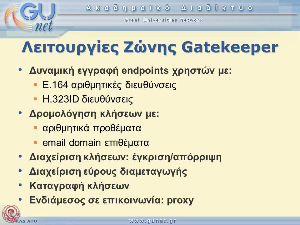 ΚΛΔ ΑΠΘ Λειτουργίες Ζώνης Gatekeeper • Δυναμική εγγραφή endpoints χρηστών με:  E.164 αριθμητικές διευθύνσεις  H.323ID διευθύνσεις • Δρομολόγηση κλήσ