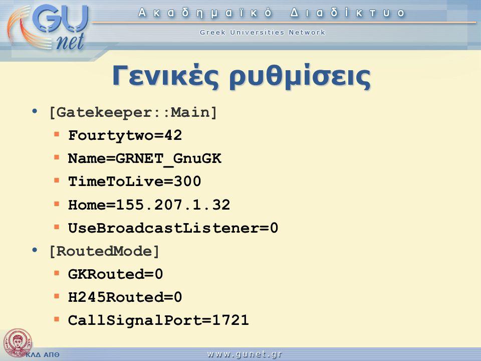 ΚΛΔ ΑΠΘ Γενικές ρυθμίσεις • [Gatekeeper::Main]  Fourtytwo=42  Name=GRNET_GnuGK  TimeToLive=300  Home=155.207.1.32  UseBroadcastListener=0 • [Rout