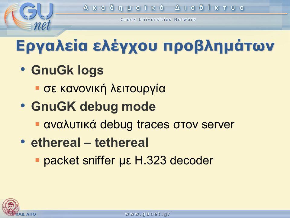 ΚΛΔ ΑΠΘ Εργαλεία ελέγχου προβλημάτων • GnuGk logs  σε κανονική λειτουργία • GnuGK debug mode  αναλυτικά debug traces στον server • ethereal – tether