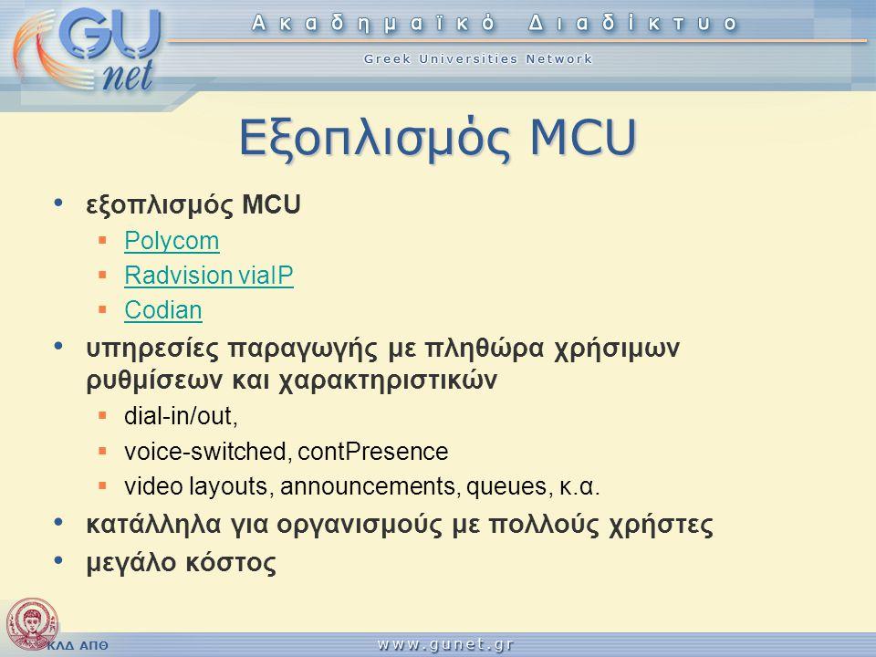 ΚΛΔ ΑΠΘ Λογισμικό MCU • VCON MxM VideoPBX VCON MxM VideoPBX  licenses per seat  standard Η.323 • OpenMCU OpenMCU  απλοϊκή υλοποίηση με μακρά ιστορίαμακρά ιστορία  επίκειται επίσημη video υποστήριξη  προβληματική συμβατότητα • Radvision Click to Meet Radvision Click to Meet  εικόνα από πολλούς συμμετέχοντες  rich environment  proprietary • Marratech Manager Server Marratech Manager Server  εικόνα από πολλούς συμμετέχοντες  rich environment  proprietary