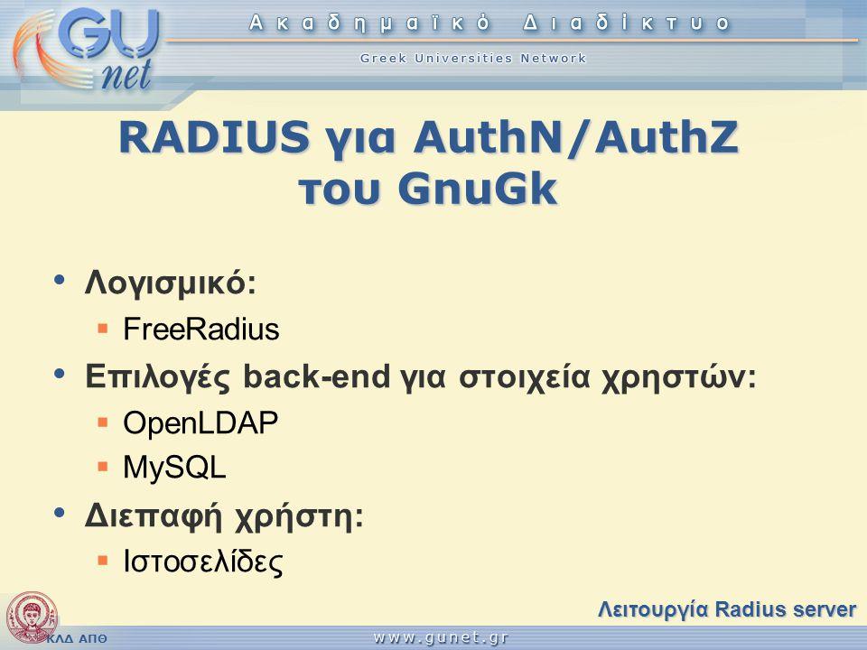 ΚΛΔ ΑΠΘ RADIUS για AuthN/AuthZ του GnuGk • Λογισμικό:  FreeRadius • Επιλογές back-end για στοιχεία χρηστών:  OpenLDAP  MySQL • Διεπαφή χρήστη:  Ισ