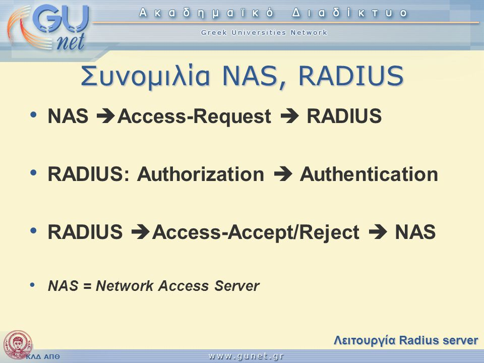 ΚΛΔ ΑΠΘ Συνομιλία NAS, RADIUS • NAS  Access-Request  RADIUS • RADIUS: Authorization  Authentication • RADIUS  Access-Accept/Reject  NAS • NAS = N