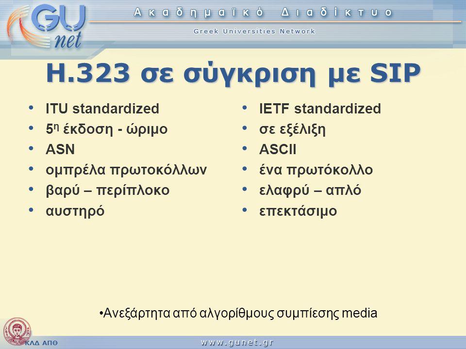 ΚΛΔ ΑΠΘ Η.323 σε σύγκριση με SIP • ITU standardized • 5 η έκδοση - ώριμο • ASN • ομπρέλα πρωτοκόλλων • βαρύ – περίπλοκο • αυστηρό • IETF standardized