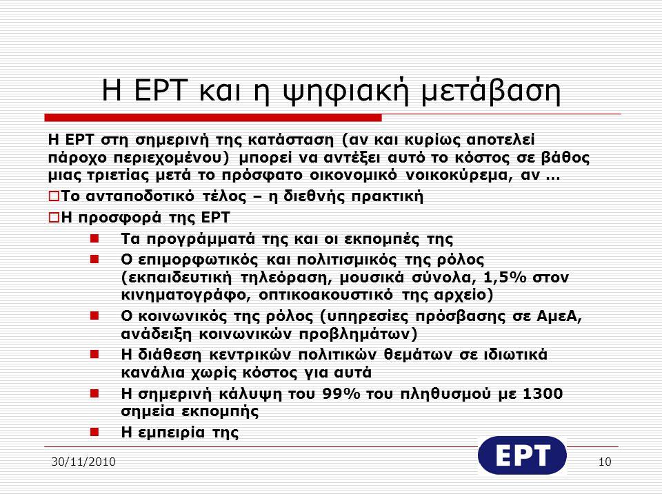 30/11/201010 Η ΕΡΤ και η ψηφιακή μετάβαση Η ΕΡΤ στη σημερινή της κατάσταση (αν και κυρίως αποτελεί πάροχο περιεχομένου) μπορεί να αντέξει αυτό το κόστ