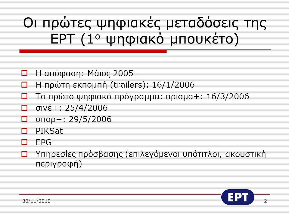 30/11/20102 Οι πρώτες ψηφιακές μεταδόσεις της ΕΡΤ (1 ο ψηφιακό μπουκέτο)  Η απόφαση: Μάιος 2005  Η πρώτη εκπομπή (trailers): 16/1/2006  Το πρώτο ψη