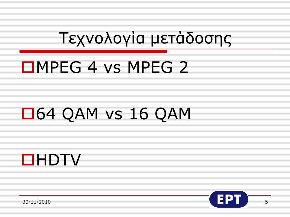 30/11/20105 Τεχνολογία μετάδοσης  MPEG 4 vs MPEG 2  64 QAM vs 16 QAM  HDTV