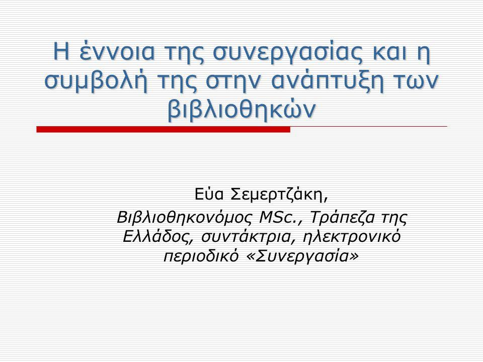 Η έννοια της συνεργασίας και η συμβολή της στην ανάπτυξη των βιβλιοθηκών Εύα Σεμερτζάκη, Βιβλιοθηκονόμος MSc., Τράπεζα της Ελλάδος, συντάκτρια, ηλεκτρονικό περιοδικό «Συνεργασία»