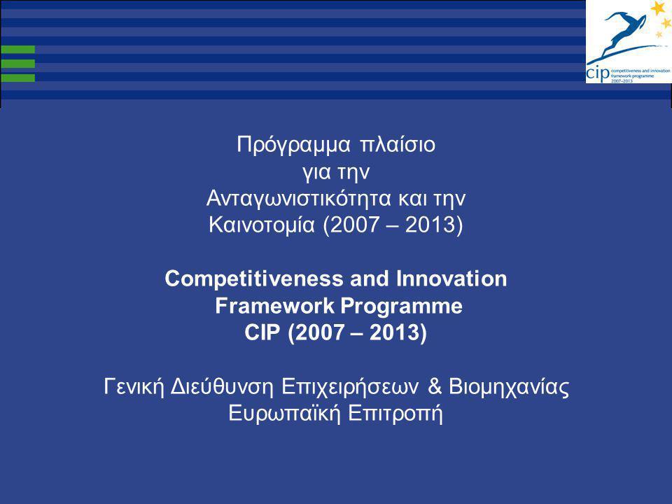 Πρόγραμμα πλαίσιο για την Ανταγωνιστικότητα και την Καινοτομία (2007 – 2013) Competitiveness and Innovation Framework Programme CIP (2007 – 2013) Γενική Διεύθυνση Επιχειρήσεων & Βιομηχανίας Ευρωπαϊκή Επιτροπή