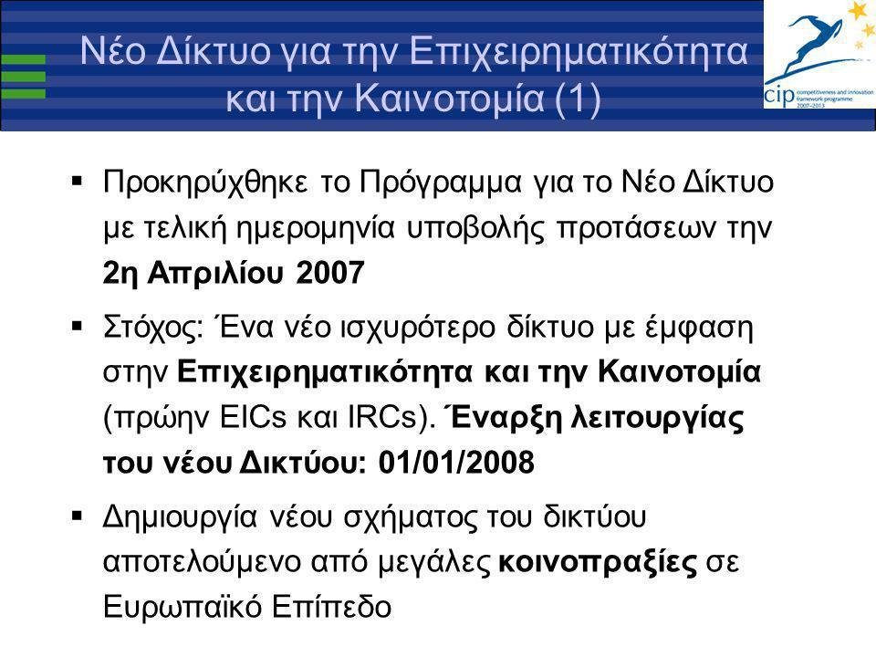 Νέο Δίκτυο για την Επιχειρηματικότητα και την Καινοτομία (1)  Προκηρύχθηκε το Πρόγραμμα για το Νέο Δίκτυο με τελική ημερομηνία υποβολής προτάσεων την 2η Απριλίου 2007  Στόχος: Ένα νέο ισχυρότερο δίκτυο με έμφαση στην Επιχειρηματικότητα και την Καινοτομία (πρώην EICs και IRCs).